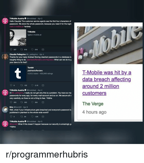 claudia: T-Mobile Austria @tmobileat Apr 3  Hello Claudia! The customer service agents see the first four characters of  password. We store the whole password, because you need it for the login  mein.t-mobile.at  Aandrea  T-Mobile  tgate.t-mobile.at  0327 618 518 団  Claudia Pellegrino @c_pellegrino Apr 4  Thanks for your reply Andrea! Storing cleartext passwords in a database is  naughty thing to do. plaintextoffenders.com/faq/devs What can we do to g  your devs to fix that?  Tumblr  plaintextoffenders  4.0/5.0 stars-400,948 ratings  T-Mobile was hit by a  data breach affecting  around 2 million  customers  98 t 122 2.1K  T-Mobile Austria @tmobileat Apr 4  passwords for evey app, for every mail-account and so on. We secure all d  Hi @c_pellegrino, I really do not get why this is a problem. You have so ma  very carefully, so there is not a thing to fear. Käthe  303 t 353 354  Eric @Korni22 Apr 6  Well, what if your infrastructure gets breached and everyone's password is  published in plaintext to the whole wide world?  The Verge  4 hours ago  T-Mobile Austria @tmobileat Apr 6  1  @Korni22  What if this doesn't happen because our security is amazingly g  AKäthe r/programmerhubris