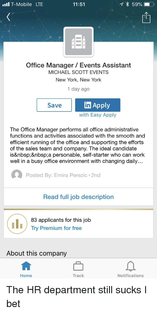 I Bet, Michael Scott, and New York: T-Mobile LTE  11:51  Office Manager Events Assistant  MICHAEL SCOTT EVENTS  New York, New York  1 day ago  Save  Apply  In  with Easy Apply  The Office Manager performs all office administrative  functions and activities associated with the smooth and  efficient running of the office and supporting the efforts  of the sales team and company. The ideal candidate  isa personable, self-starter who can work  well in a busy office environment with changing daily...  Posted By: Emira Perezic 2nd  Read full job description  83 applicants for this job  Try Premium for free  About this company  Home  Track  Notifications