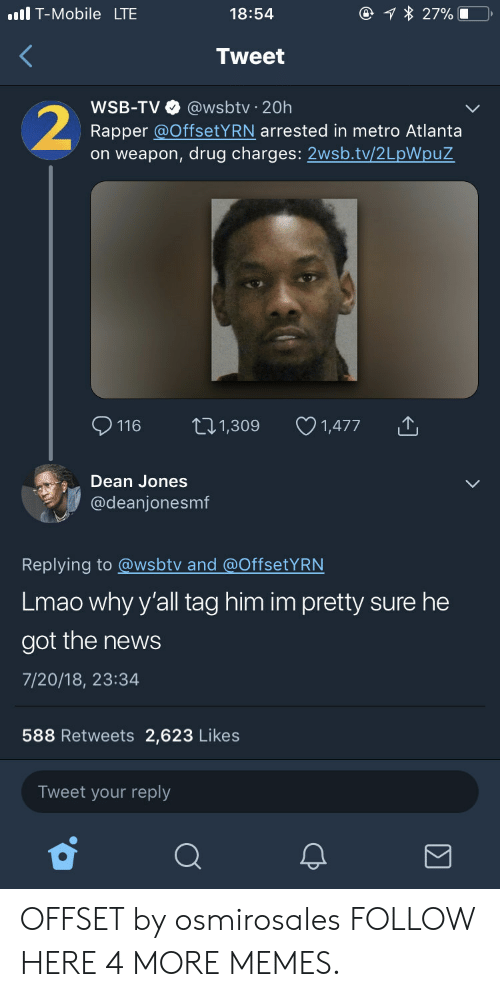 Heing: T-Mobile LTE  18:54  Tweet  WSB-TV @wsbtv 20h  Rapper @OffsetYRN arrested in metro Atlanta  on weapon, drug charges: 2wsb.tv/2LpWpuZ  116 t1,309 1,477  Dean Jones  @deanjonesmf  Replying to @wsbtv and @OffsetYRN  Lmao why y'all tag him im pretty sure he  got the news  7/20/18, 23:34  588 Retweets 2,623 Likes  Tweet your reply OFFSET by osmirosales FOLLOW HERE 4 MORE MEMES.