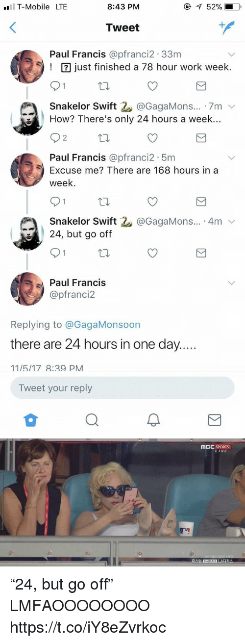 "Onee: T-Mobile LTE  8:43 PM  52%.  Tweet  1  Paul Francis @pfranci2.33nm  ust finished a 78 hour work week.  Snakelor Swift 2. @GagaMons...-7m ﹀  How? There's only 24 hours a week..  2  Paul Francis @pfranci2 5m  Excuse me? There are 168 hours in a  week  Snakelor Swift  24, but go off  @GagaMons... 4mv  Paul Francis  @pfranci2  Replying to @GagaMonsoon  there are 24 hours in one day  Tweet your reply   MBC SPORTS  LIVE  휴스턴 ONEE  시리즈 0  LA다저스 ""24, but go off"" LMFAOOOOOOOO https://t.co/iY8eZvrkoc"