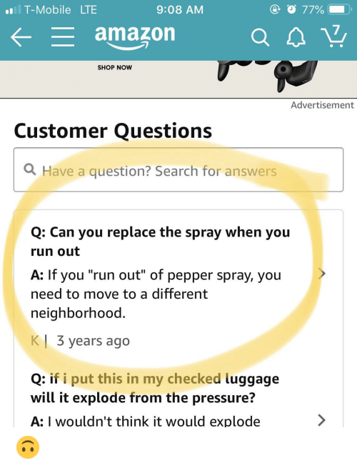 "Amazon, Pressure, and Run: T-Mobile LTE  9:08 AM  77%  amazon  SHOP NOW  Advertisement  Customer Questions  Have a question? Search for answers  Q: Can you replace the spray when you  run out  A: If you ""run out"" of pepper spray, you  need to move to a different  neighborhood.  K  3 years ago  Q: if i put this in my checked luggage  will it explode from the pressure?  A: I wouldn't think it would explode 🙃"