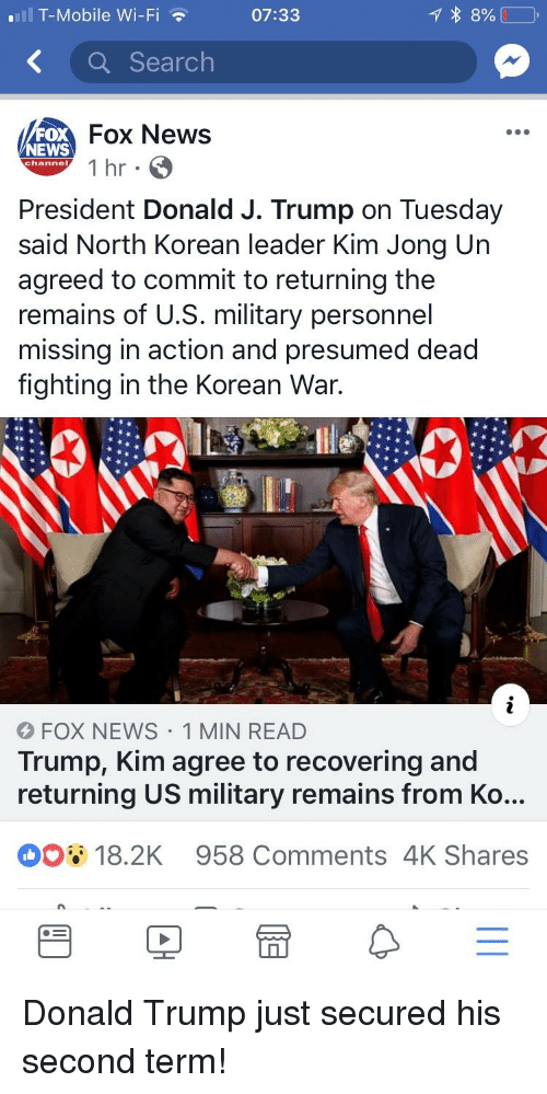 Donald Trump, News, and T-Mobile: T-Mobile Wi-Fi  07:33  K a Search  FOX  NEWS  Fox News  channel  President Donald J. Trump on Tuesday  said North Korean leader Kim Jong Urn  agreed to commit to returning the  remains of U.S. military personnel  missing in action and presumed dead  fighting in the Korean War.  01  FOX NEWS 1 MIN READ  Trump, Kim agree to recovering and  returning US military remains from Ko...  18.2K 958 Comments 4K Shares