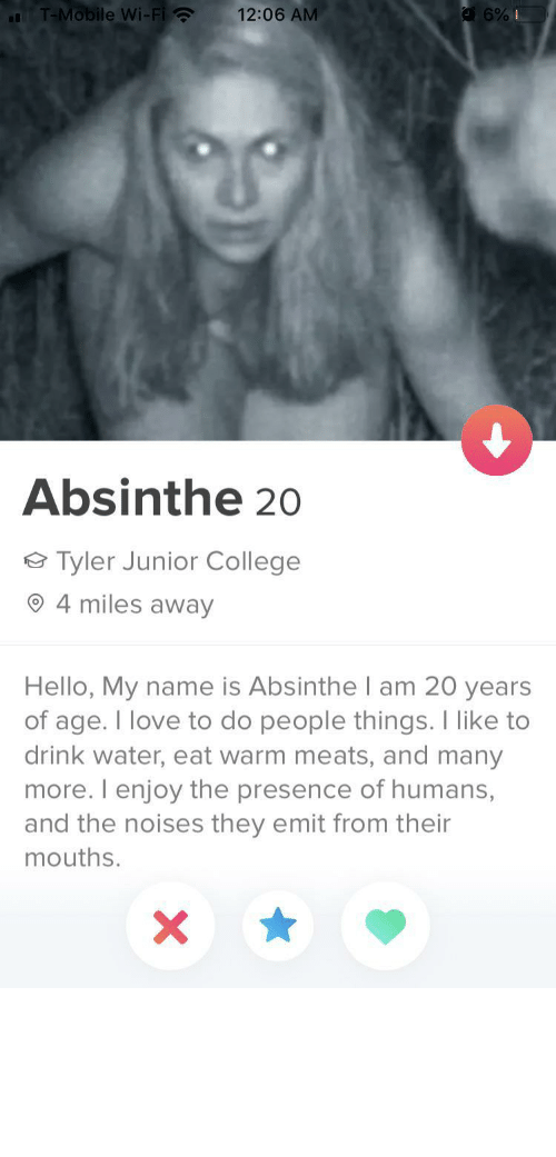 To Do: T-Mobile Wi-Fi ?  12:06 AM  Absinthe 20  Tyler Junior College  4 miles away  Hello, My name is Absinthe I am 20 years  of age. I love to do people things. I like to  drink water, eat warm meats, and many  more. I enjoy the presence of humans,  and the noises they emit from their  mouths. tinderventure:  If this ain't wife material then idk what is