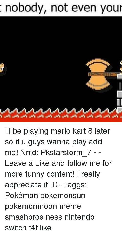 mario kart 8: t nobody, not even your Ill be playing mario kart 8 later so if u guys wanna play add me! Nnid: Pkstarstorm_7 - - Leave a Like and follow me for more funny content! I really appreciate it :D -Taggs: Pokémon pokemonsun pokemonmoon meme smashbros ness nintendo switch f4f like