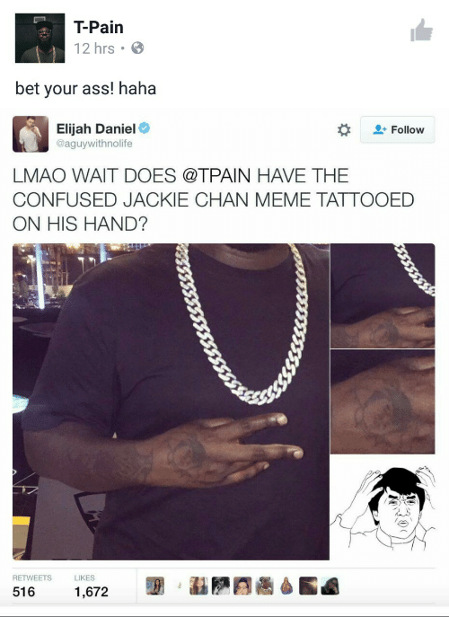 chan: T-Pain  12 hrs  bet your ass! haha  Elijah Daniel  @aguywithnolife  Follow  LMAO WAIT DOES @TPAIN HAVE THE  CONFUSED JACKIE CHAN MEME TATTOOED  ON HIS HAND?  RETWEETS  LIKES  516  1,672