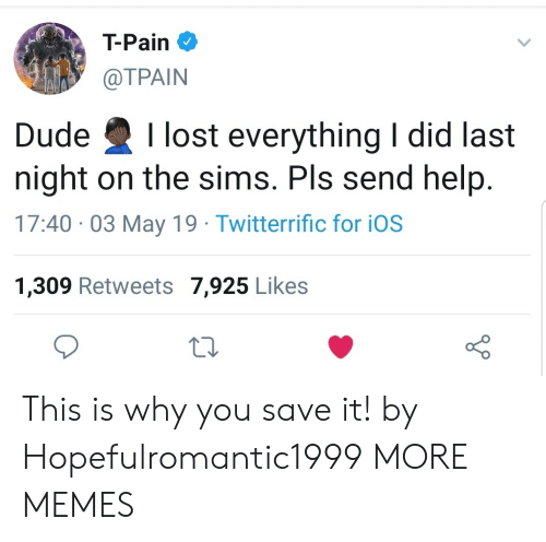 Send Help: T-Pain  @TPAIN  Dude Ilost everything I did last  night on the sims. Pls send help  17:40 03 May 19 Twitterrific for iOS  1,309 Retweets 7,925 Likes This is why you save it! by Hopefulromantic1999 MORE MEMES