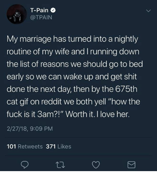 """Gif, Love, and Marriage: T-Pain  @TPAIN  My marriage has turned into a nightly  routine of my wife and Irunning down  the list of reasons we should go to bed  early so we can wake up and get shit  done the next day, then by the 675th  cat gif on reddit we both yell """"how the  fuck is it 3am?!"""" Worth it. I love her.  2/27/18, 9:09 PM  101 Retweets 371 Likes"""