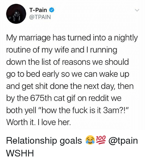 """Gif, Goals, and Love: T-Pain  @TPAIN  My marriage has turned into a nightly  routine of my wife and I running  down the list of reasons we should  go to bed early so we can wake up  and get shit done the next day, then  by the 675th cat gif on reddit we  both yell """"how the fuck is it 3am?!""""  Worth it. I love her. Relationship goals 😂💯 @tpain WSHH"""