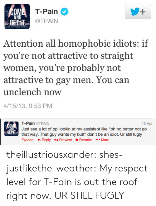 """My Respect: T-Pain  @TPAIN  OM  1  AND  GETHT  Attention all homophobic idiots: if  you're not attractive to straight  women, you're probably not  attractive to gay men. You can  unclench now  4/15/13, 9:53 PM   15 Apr  T-Pain@TPAIN  Just see a lot of ppl lookin at my assistant like """"oh no better not go  that way. That guy wants my butt"""" don't be an idiot. Ur still fugly  Expand ← Reply t Retweet ★Favorite More  OM  ND  GETHT theillustriousxander: shes-justlikethe-weather:  My respect level for T-Pain is out the roof right now.  UR STILL FUGLY"""