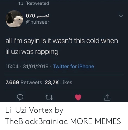 uzi: t Retweeted  @nuhseer  all i'm sayin is it wasn't this cold when  lil uzi was rapping  15:04 31/01/2019 Twitter for iPhone  7.669 Retweets 23,7K Likes Lil Uzi Vortex by TheBlackBrainiac MORE MEMES