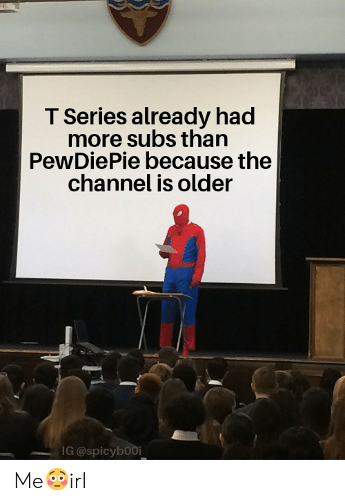 Irl, Channel, and Series: T Series already had  more subs than  PewDiePie because the  channel is older  IG @spicybooi Me😳irl