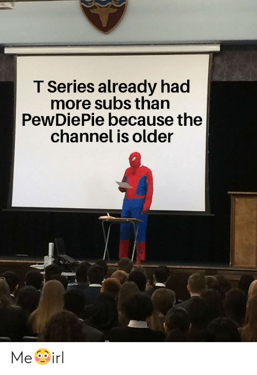 Irl, Channel, and Series: T Series already had  more subs than  PewDiePie because the  channel is older Me😳irl