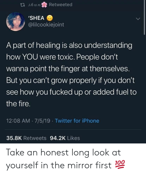 toxic: t shun  Retweeted  'SHEA  @lilcookiejoint  A part of healing is also understanding  how YOU were toxic. People don't  wanna point the finger at them selves.  But you can't grow properly if you don't  see how you fucked up or added fuel to  the fire.  12:08 AM 7/5/19 Twitter for iPhone  35.8K Retweets 94.2K Likes Take an honest long look at yourself in the mirror first 💯