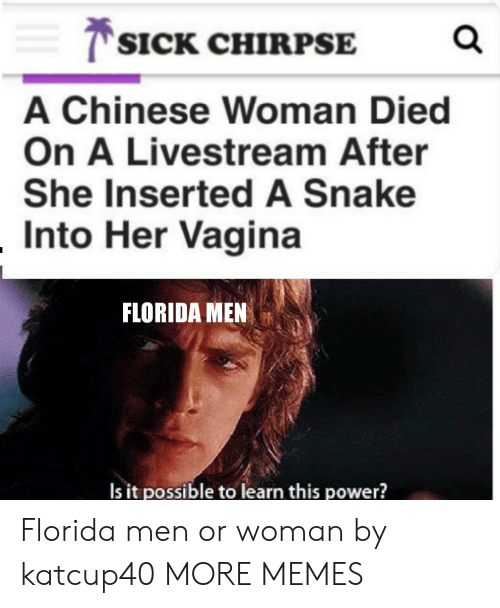 Dank, Memes, and Target: T SICK CHIRPSE  A Chinese Woman Died  On A Livestream After  She Inserted A Snake  Into Her Vagina  FLORIDA MEN  Is it possible to learn this power? Florida men or woman by katcup40 MORE MEMES