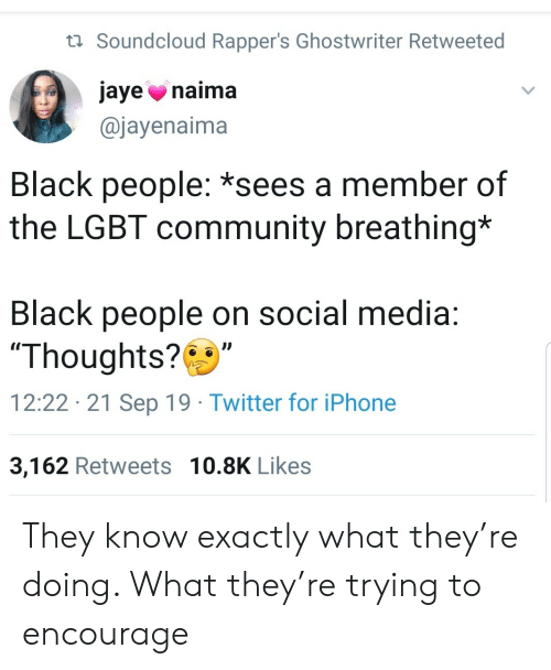 "SoundCloud: t Soundcloud Rapper's Ghostwriter Retweeted  jaye naima  @jayenaima  Black people: *sees a member of  the LGBT community breathing*  Black people on social media:  ""Thoughts?  12:22 21 Sep 19 Twitter for iPhone  3,162 Retweets 10.8K Likes They know exactly what they're doing. What they're trying to encourage"