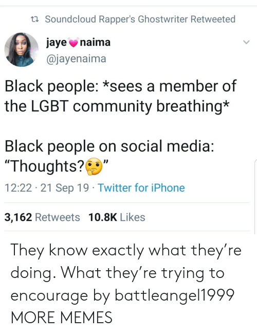 "LGBT: t Soundcloud Rapper's Ghostwriter Retweeted  jaye naima  @jayenaima  Black people: *sees a member of  the LGBT community breathing*  Black people on social media:  ""Thoughts?  12:22 21 Sep 19 Twitter for iPhone  3,162 Retweets 10.8K Likes They know exactly what they're doing. What they're trying to encourage by battleangel1999 MORE MEMES"