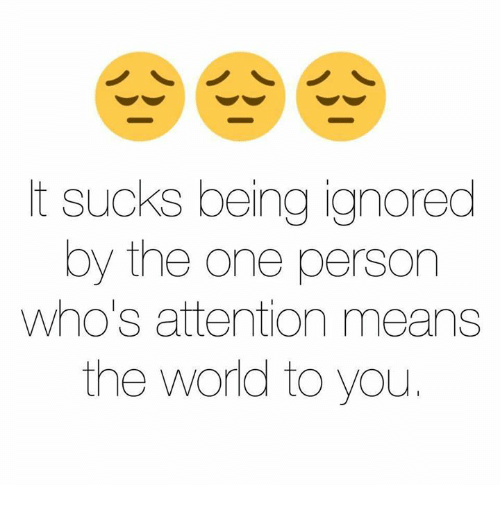 Suckes: t sucks being ignored  by the one person  Who's attention means  the world to you