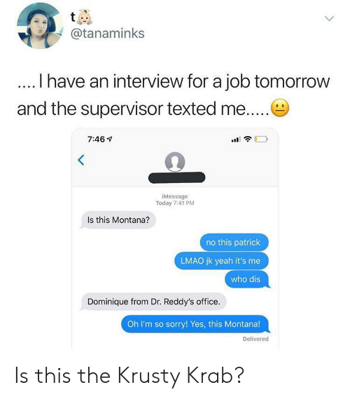 texted: t  @tanaminks  I have an interview for a job tomorrow  and the supervisor texted me....  7:46  iMessage  Today 7:41 PM  Is this Montana?  no this patrick  LMAO jk yeah it's me  who dis  Dominique from Dr. Reddy's office.  Oh I'm so sorry! Yes, this Montana!  Delivered Is this the Krusty Krab?