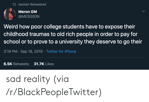 expose: t tawbah Retweeted  Meron GM  @MESGOON  Weird how poor college students have to expose their  childhood traumas to old rich people in order to pay for  school or to prove to a university they deserve to go their  3:19 PM Sep 18, 2019 Twitter for iPhone  31.7K Likes  6.5K Retweets sad reality (via /r/BlackPeopleTwitter)