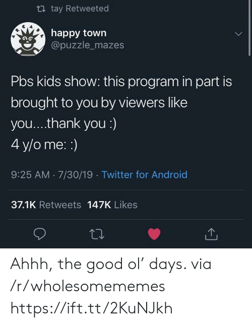 Tay: t tay Retweeted  happy town  @puzzle_mazes  Pbs kids show: this program in part is  brought to you by viewers like  you... .thank you :)  4 y/o me: :)  9:25 AM 7/30/19 Twitter for Android  37.1K Retweets 147K Likes Ahhh, the good ol' days. via /r/wholesomememes https://ift.tt/2KuNJkh