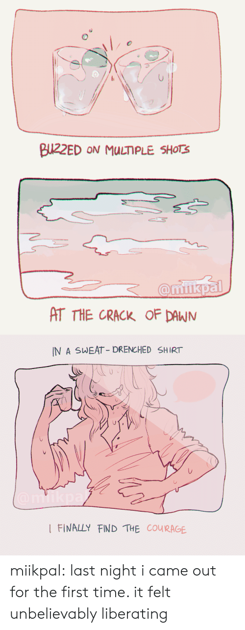 Tumblr, Blog, and Http: T THE CRACK OF DAWJN   IN A SWEAT-DRENCHED SHIRT  I FINALLY FIND THE COURAGE miikpal:  last night i came out for the first time. it felt unbelievably liberating