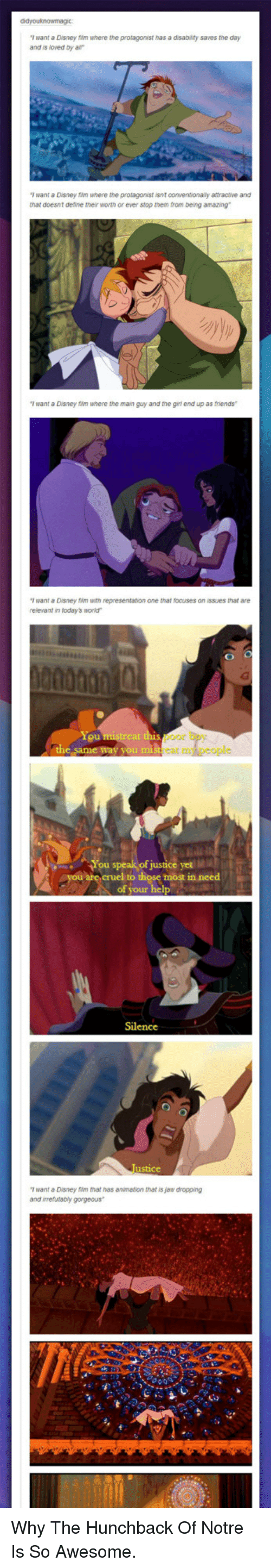 """hunchback: T want a Disney film where the protagonist has a disabiity saves the day  and is loved by a  T want a Disney film where the proragonist isnt conventionaly attractive and  that doesnt deline their worth or ever stop tnem from being amazing  T want a Disney 1m where the main guy and the girl end up as friends  T want a Disney im with representation one that focuses on issues that are  relevant in today's world""""  You  or  cat n  You speak of justice yet MI  cruel to those most in need  of your  Silence  T want a Disney film that has animation that is jaw dropping  and irrefutably gorgeous <p>Why The Hunchback Of Notre Is So Awesome.</p>"""