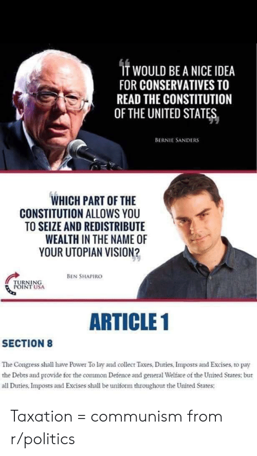 Bernie Sanders, Facepalm, and Politics: T WOULD BE A NICE IDEA  FOR CONSERVATIVES TO  READ THE CONSTITUTION  OF THE UNITED STATES  BERNIE SANDERS  WHICH PART OF THE  CONSTITUTION ALLOWS YOU  TO SEIZE AND REDISTRIBUTE  WEALTH IN THE NAME OF  YOUR UTOPIAN VISION?  BEN SHAPIRO  TURNING  POINT USA  ARTICLE 1  SECTION8  The Congress shall have Power To lay and collecr Taxes, Duties, Imposts and Excises, to pay  the Debts and provide for the common Defence and general Welare of the United States: bur  all Duties, Imposts and Excises shall be uniform throughout the United States; Taxation = communism from r/politics