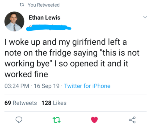 "Iphone, Twitter, and Working: t You Retweeted  Ethan Lewis  I woke up and my girifriend left a  note on the fridge saying ""this is not  working bye"" I so opened it and it  worked fine  03:24 PM 16 Sep 19 Twitter for iPhone  69 Retweets 128 Likes"