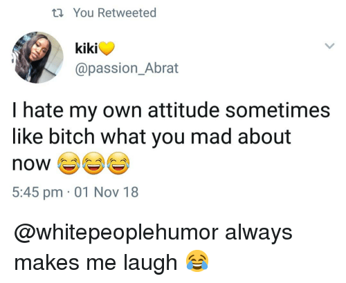 Bitch, Memes, and Mad: t You Retweeted  kiki  @passion_Abrat  I hate my own attitude sometimes  like bitch what you mad about  5:45 pm 01 Nov 18 @whitepeoplehumor always makes me laugh 😂