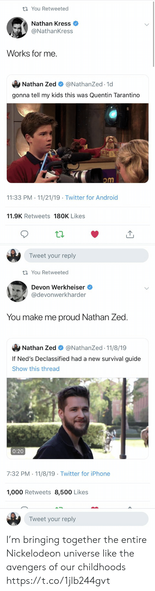 The Avengers: t You Retweeted  Nathan Kress  @NathanKress  Works for me  Nathan Zed  @NathanZed.1d  gonna tell my kids this was Quentin Tarantino  om  11:33 PM 11/21/19 Twitter for Android  .  11.9K Retweets 180K Likes  Tweet your reply   t You Retweeted  Devon Werkheiser  @devonwerkharder  You make me proud Nathan Zed  @NathanZed 11/8/19  Nathan Zed  If Ned's Declassified had a new survival guide  Show this thread  0:20  7:32 PM 11/8/19 Twitter for iPhone  1,000 Retweets 8,500 Likes  Tweet your reply I'm bringing together the entire Nickelodeon universe like the avengers of our childhoods https://t.co/1jlb244gvt