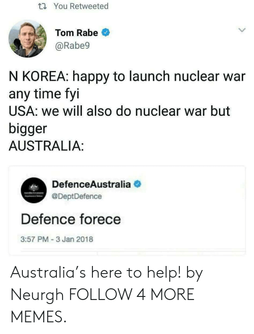 nuclear war: t You Retweeted  Tom Rabe  @Rabe9  N KOREA: happy to launch nuclear war  any time fyi  USA: we will also do nuclear war but  bigger  AUSTRALIA:  DefenceAustralia  @DeptDefence  Defence forece  3:57 PM -3 Jan 2018 Australia's here to help! by Neurgh FOLLOW 4 MORE MEMES.