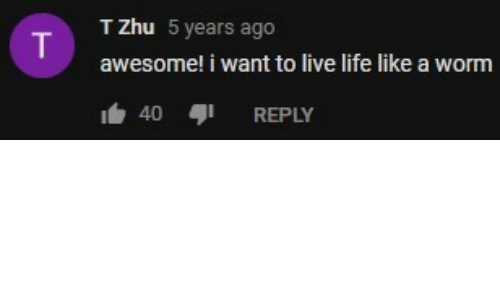 i want to live: T Zhu 5 years ago  awesome! i want to live life like a worm