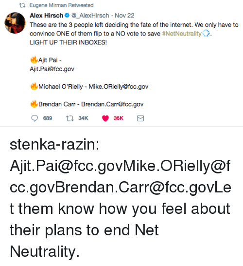 Alex Hirsch: t1 Eugene Mirman Retweeted  Alex Hirsch_AlexHirsch Nov 22  These are the 3 people left deciding the fate of the internet. We only have to  convince ONE of them flip to a NO vote to save #NetNeutrality:.  LIGHT UP THEIR INBOXES!  14  Ajit Pal-  Ajit.Pai@fcc.gov  Michael O'Rielly - Mike.ORielly@fcc.gov  Brendan Carr - Brendan.Carr@fcc.gov stenka-razin:  Ajit.Pai@fcc.govMike.ORielly@fcc.govBrendan.Carr@fcc.govLet them know how you feel about their plans to end Net Neutrality.