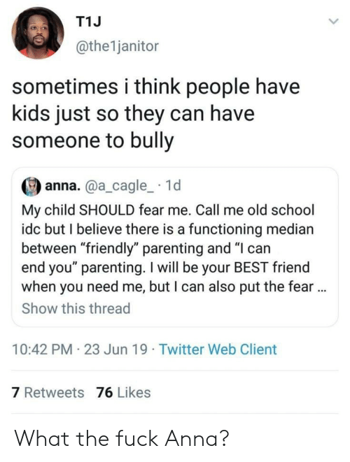 """Anna: T1J  @the1janitor  sometimes i think people have  kids just so they can have  someone to bully  anna.@a_cagle_ 1d  My child SHOULD fear me. Call me old school  idc but I believe there is a functioning median  between """"friendly"""" parenting and """"I can  end you"""" parenting. I will be your BEST friend  when you need me, but I can also put the fear..  Show this thread  10:42 PM 23 Jun 19 Twitter Web Client  7 Retweets 76 Likes What the fuck Anna?"""