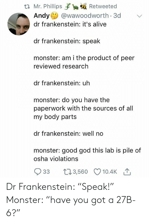 """it's alive: t2 Mr. Phillips yrka Retweeted  Andy @wawoodworth 3d  dr frankenstein: it's alive  dr frankenstein: speak  monster: am i the product of peer  reviewed research  dr frankenstein: uh  monster: do you have the  paperwork with the sources of all  my body parts  dr frankenstein: well no  monster: good god this lab is pile of  osha violations  933 t3,560 10.4K Dr Frankenstein: """"Speak!"""" Monster: """"have you got a 27B-6?"""""""