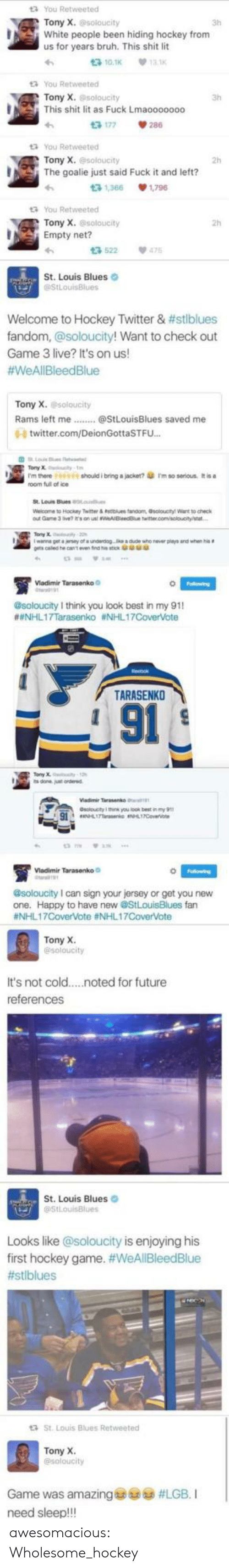 Bruh, Future, and Hockey: t3 You Retweeted  Tony X.soloucity  White people been hiding hockey from  us for years bruh. This shit lit  3h  t3 10.1K  13.1K  t You Retweeted  Tony X. @soloucity  This shit lit as Fuck Lmaooo0000  13 177  tYou Retweeted  Tony X.@soloucity  2h  The goalie just said Fuck it and left?  t3 1,366  1.796  t3 You Retweeted  Tony X. @soloucity  Empty net?  13 522  475  St. Louis Blues  StLouisBlues  Welcome to Hockey Twitter & #stlblues  fandom, @soloucity! Want to check out  Game 3 live? It's on us!  #WeAllBleedBlue  Tony X. soloucity  Rams left me.  @StLouisBlues saved me  0- twitter.com/DeionGottaSTFU...  Falowing  esoloucity I think you oo my 91  #NHL17Tarasenko #NHL17CoverVote  TARASENKO  91  @soloucity I can sign your jersey of get you hew  fan  #NHL17CoverVote #NHL17CoverVote  Tony X  @soloucity  It's not cold  .noted for future  references  St. Louis Blues  @StLouisBlues  Looks like @soloucity is enjoying his  first hockey game. #WeAllBleedBlue  #stlblues  St. Louis Blues Retweeted  Tony X.  @soloucity  Game was amazing  #LGB. I  need sleep!!! awesomacious:  Wholesome_hockey