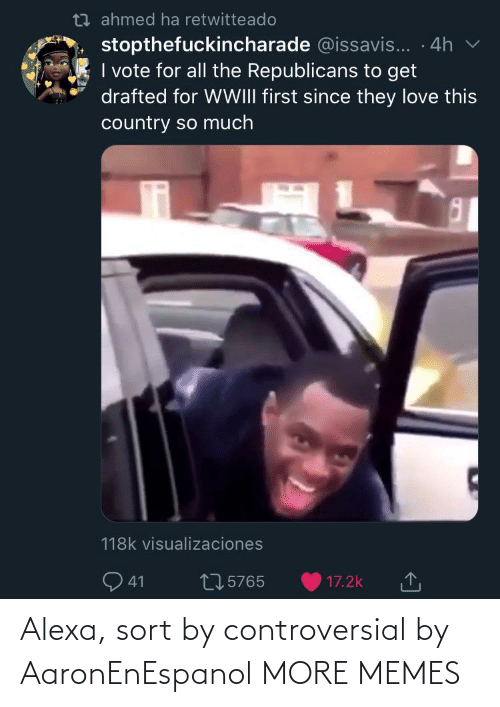 Controversial: t7 ahmed ha retwitteado  stopthefuckincharade @issavis... · 4h  I vote for all the Republicans to get  drafted for WWIII first since they love this  country so much  118k visualizaciones  Q 41  275765  17.2k Alexa, sort by controversial by AaronEnEspanol MORE MEMES