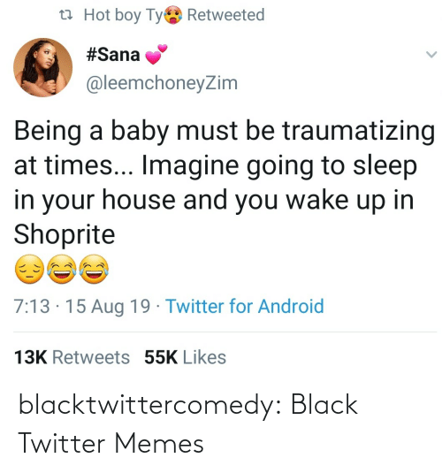 shoprite: t7 Hot boy Tye Retweeted  #Sana  @leemchoneyZim  Being a baby must be traumatizing  at times... Imagine going to sleep  in your house and you wake up in  Shoprite  7:13 · 15 Aug 19 · Twitter for Android  13K Retweets 55K Likes blacktwittercomedy:  Black Twitter Memes