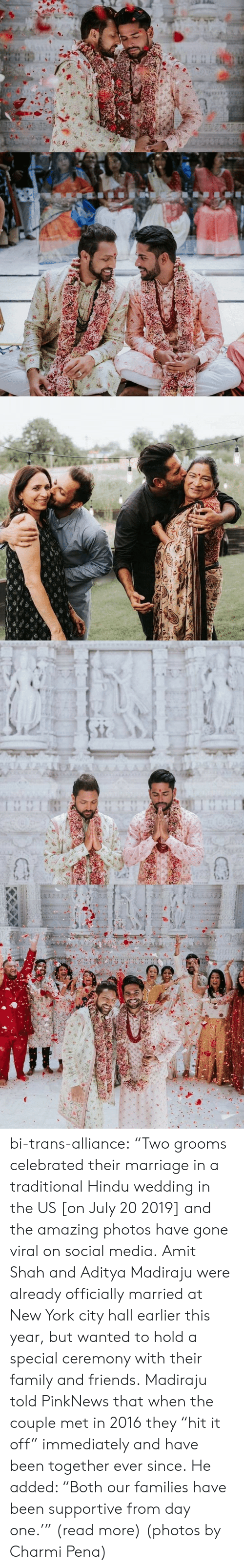 "In 2016: TA A  AAAA  1 1 bi-trans-alliance:   ""Two grooms celebrated their marriage in a traditional Hindu wedding in the US [on July 20 2019] and the amazing photos have gone viral on social media.   Amit Shah and Aditya Madiraju were already officially married at New York city hall earlier this year, but wanted to hold a special ceremony with their family and friends. Madiraju told PinkNews that when the couple met in 2016 they ""hit it off"" immediately and have been together ever since. He added: ""Both our families have been supportive from day one.'"" (read more) (photos by Charmi Pena)"