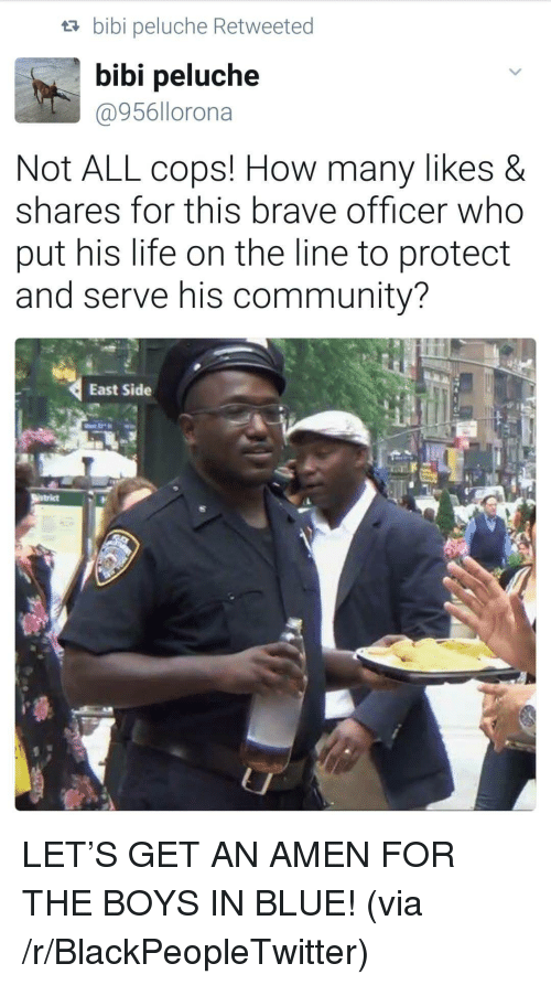 Protect And Serve: ta bibi peluche Retweeted  bibi peluche  @956llorona  Not ALL cops! How many likes &  shares for this brave officer who  put his life on the line to protect  and serve his community?  East Side <p>LET&rsquo;S GET AN AMEN FOR THE BOYS IN BLUE! (via /r/BlackPeopleTwitter)</p>
