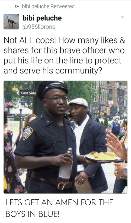 Protect And Serve: ta bibi peluche Retweeted  bibi peluche  @956llorona  Not ALL cops! How many likes &  shares for this brave officer who  put his life on the line to protect  and serve his community?  East Side LETS GET AN AMEN FOR THE BOYS IN BLUE!