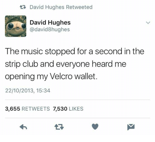 Club, Music, and Strip Club: ta David Hughes Retweeted  David Hughes  @david8hughes  The music stopped for a second in the  strip club and everyone heard me  opening my Velcro wallet.  22/10/2013, 15:34  3,655 RETWEETS 7,530 LIKES