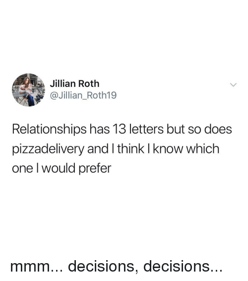 roth: ta  Jillian Roth  @Jillian_Roth19  Relationships has 13 letters but so does  pizzadelivery and I think I know which  one l would prefer mmm... decisions, decisions...