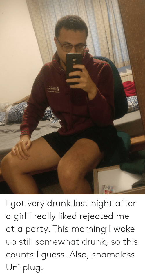 Drunk, Party, and Shameless: ta  Modgnitton  ARYAJAM AU-  AGS I got very drunk last night after a girl I really liked rejected me at a party. This morning I woke up still somewhat drunk, so this counts I guess. Also, shameless Uni plug.