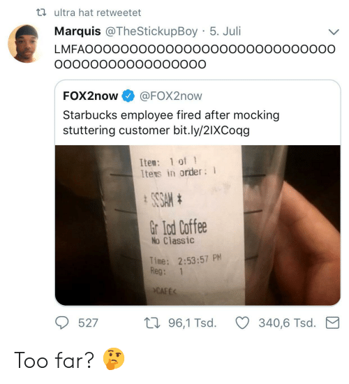 Juli: ta ultra hat retweetet  Marquis @TheStickupBoy 5. Juli  LMFAOOOOOOOOOOOooooooooooOOoooOO  FOX2now @FOX2now  Starbucks employee fired after mocking  stuttering customer bit.ly/2IXCoqg  Ite: 1 of 1  Itens in order  Gr lod Coffee  No Classic  Time: 2:53:57 PM  Reg: 1  CAFE  527  th 96,1 Tsd.340,6 Tsd. M Too far? 🤔