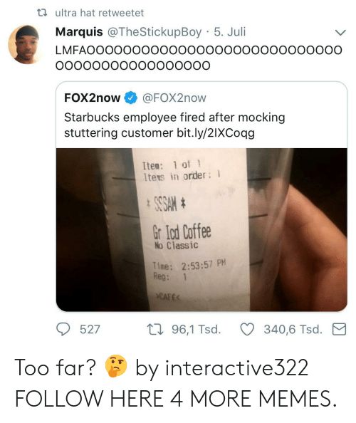 Juli: ta ultra hat retweetet  Marquis @TheStickupBoy 5. Juli  LMFAOOOOOOOOOOOooooooooooOOoooOO  FOX2now @FOX2now  Starbucks employee fired after mocking  stuttering customer bit.ly/2IXCoqg  Ite: 1 of 1  Itens in order  Gr lod Coffee  No Classic  Time: 2:53:57 PM  Reg: 1  CAFE  527  th 96,1 Tsd.340,6 Tsd. M Too far? 🤔 by interactive322 FOLLOW HERE 4 MORE MEMES.