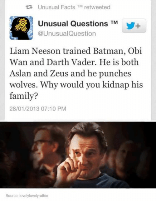 Dank, 🤖, and Darth: ta Unusual Facts TM retweeted  Unusual Questions  TM  M+  @UnusualQuestion  Liam Neeson trained Batman, Obi  Wan and Darth Vader. He is both  Aslan and Zeus and he punches  wolves. Why would you kidnap his  family?  28/01/2013 07:10 PM  Source: lovelylovelyruthie