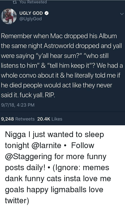 """Fuck Yall: ta You Retweeted  UGLY GOD  @UglyGod  Remember when Mac dropped his Album  the same night Astroworld dropped and yall  were saying """"y'all hear sum?"""" """"who still  listens to him"""" & """"tell him keep it""""? We had a  whole convo about it & he literally told me if  he died people would act like they never  said it. fuck yall. RIP  9/7/18, 4:23 PM  9,248 Retweets 20.4K Likes Nigga I just wanted to sleep tonight @larnite • ➫➫➫ Follow @Staggering for more funny posts daily! • (Ignore: memes dank funny cats insta love me goals happy ligmaballs love twitter)"""