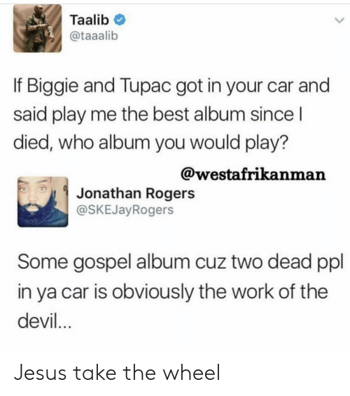 Jesus, Work, and Devil: Taalib  @taaalib  If Biggie and Tupac got in your car and  said play me the best album since l  died, who album you would play?  @westafrikanman  Jonathan Rogers  @SKEJayRogers  Some gospel album cuz two dead ppl  in ya car is obviously the work of the  devil Jesus take the wheel