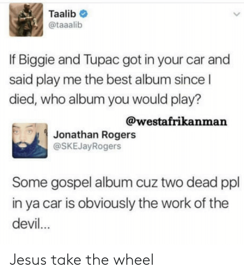 Jesus, Work, and Devil: Taalib  @taaalib  If Biggie and Tupac got in your car and  said play me the best album since l  died, who album you would play?  @westafrikanman  Jonathan Rogers  @SKEJayRogers  Some gospel album cuz two dead ppl  in ya car is obviously the work of the  devil.. Jesus take the wheel